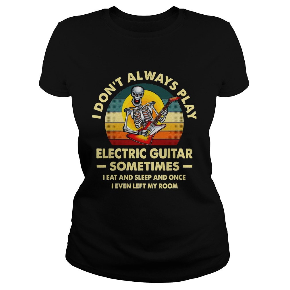 I Dont Always Play Electric Guitar Sometimes I Eat And Sleep And Once I Even Left My Room Skeleton Classic Ladies