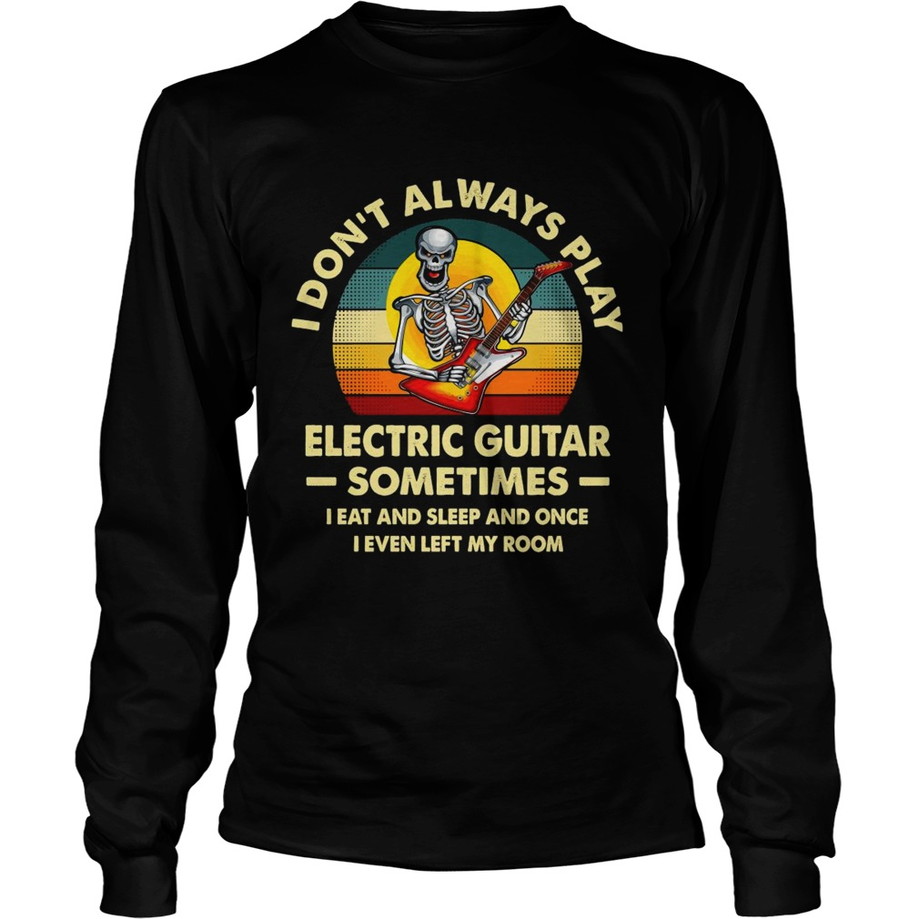 I Dont Always Play Electric Guitar Sometimes I Eat And Sleep And Once I Even Left My Room Skeleton Long Sleeve
