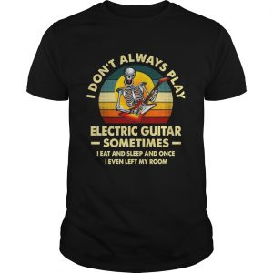 I Dont Always Play Electric Guitar Sometimes I Eat And Sleep And Once I Even Left My Room Skeleton