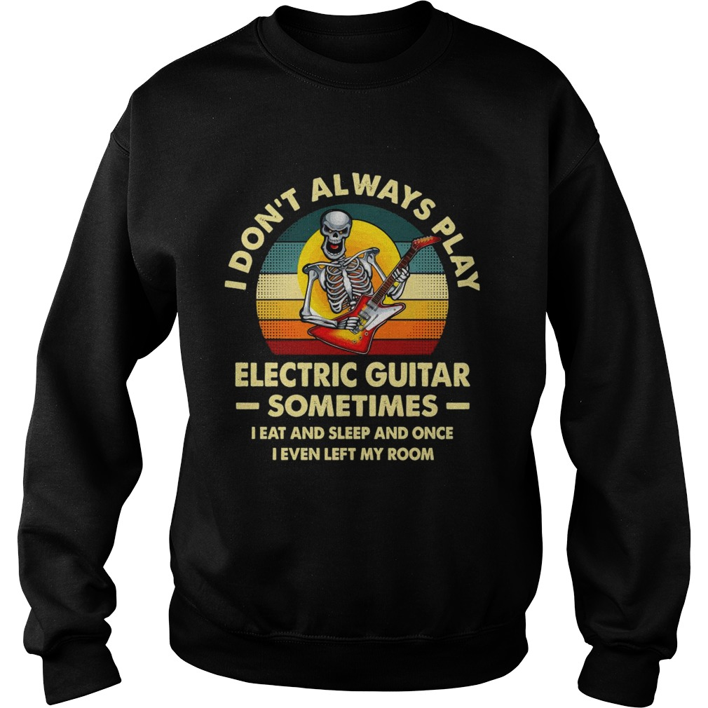 I Dont Always Play Electric Guitar Sometimes I Eat And Sleep And Once I Even Left My Room Skeleton Sweatshirt